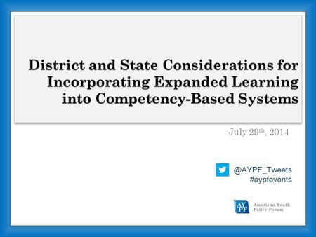 District and State Considerations for Incorporating Expanded Learning into Competency-Based Systems July 29 th, #aypfevents.