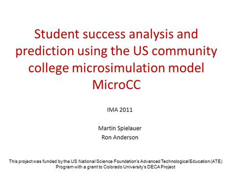 Student success analysis and prediction using the US community college microsimulation model MicroCC IMA 2011 Martin Spielauer Ron Anderson This project.