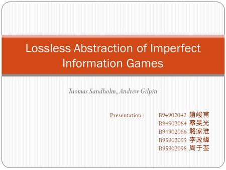 Tuomas Sandholm, Andrew Gilpin Lossless Abstraction of Imperfect Information Games Presentation : B94902042 趙峻甫 B94902064 蔡旻光 B94902066 駱家淮 B95902095 李政緯.