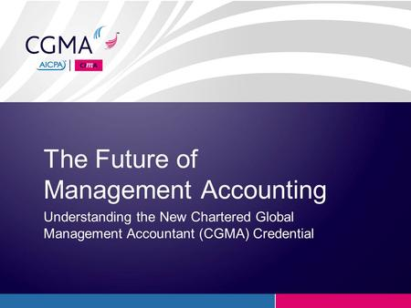 The Future of Management Accounting Understanding the New Chartered Global Management Accountant (CGMA) Credential.
