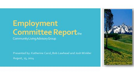 Employment Committee Report the Community Living Advisory Group Presented by: Katherine Carol, Bob Lawhead and Josh Winkler August, 25, 2014.