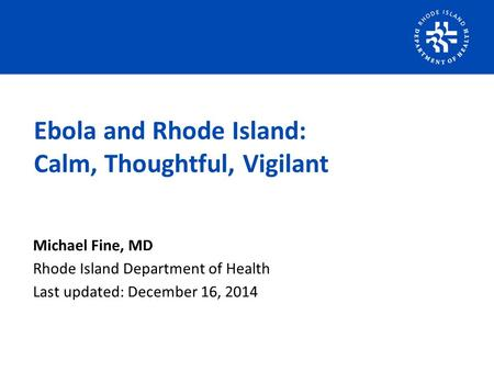 Michael Fine, MD Rhode Island Department of Health Last updated: December 16, 2014 Ebola and Rhode Island: Calm, Thoughtful, Vigilant.