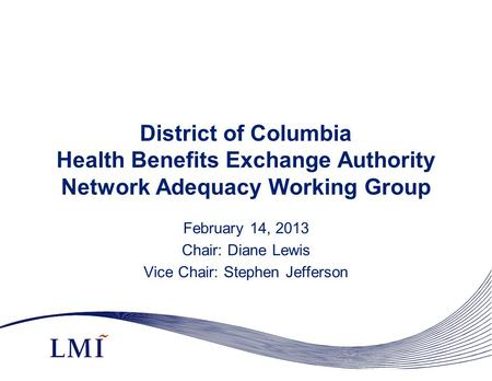 District of Columbia Health Benefits Exchange Authority Network Adequacy Working Group February 14, 2013 Chair: Diane Lewis Vice Chair: Stephen Jefferson.