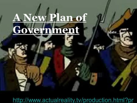 A New Plan of Government date____  oduction=shayshttp://www.actualreality.tv/production.html?pr oduction=shays#