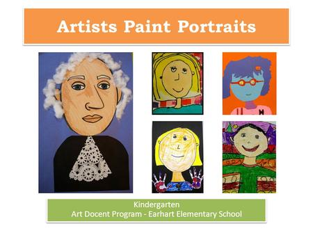 Artists Paint Portraits Kindergarten Art Docent Program - Earhart Elementary School Kindergarten Art Docent Program - Earhart Elementary School.