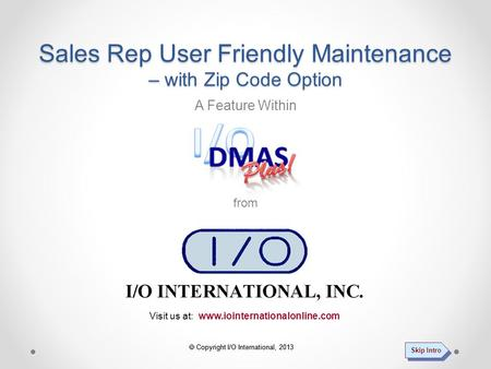  Copyright I/O International, 2013 Visit us at: www.iointernationalonline.com A Feature Within from Sales Rep User Friendly Maintenance – with Zip Code.