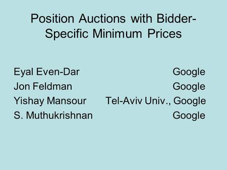 Position Auctions with Bidder- Specific Minimum Prices Eyal Even-DarGoogle Jon Feldman Google Yishay Mansour Tel-Aviv Univ., Google S. Muthukrishnan Google.