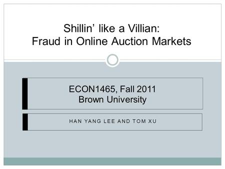 Shillin' like a Villian: Fraud in Online Auction Markets HAN YANG LEE AND TOM XU ECON1465, Fall 2011 Brown University.
