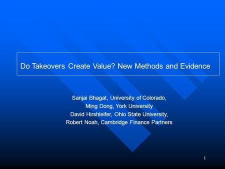 1 Do Takeovers Create Value? New Methods and Evidence Sanjai Bhagat, University of Colorado, Ming Dong, York University David Hirshleifer, Ohio State University,