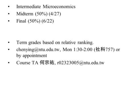 Intermediate Microeconomics Midterm (50%) (4/27) Final (50%) (6/22) Term grades based on relative ranking. Mon 1:30-2:00 ( 社科 757)