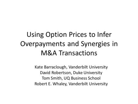 Using Option Prices to Infer Overpayments and Synergies in M&A Transactions Kate Barraclough, Vanderbilt University David Robertson, Duke University Tom.