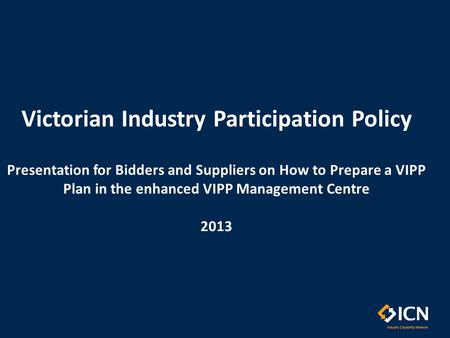 Victorian Industry Participation Policy Presentation for Bidders and Suppliers on How to Prepare a VIPP Plan in the enhanced VIPP Management Centre 2013.