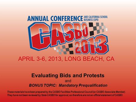 2013 CASBO ANNUAL CONFERENCE & SCHOOL BUSINESS EXPO Evaluating Bids and Protests and BONUS TOPIC: Mandatory Prequalification APRIL 3-6, 2013, LONG BEACH,