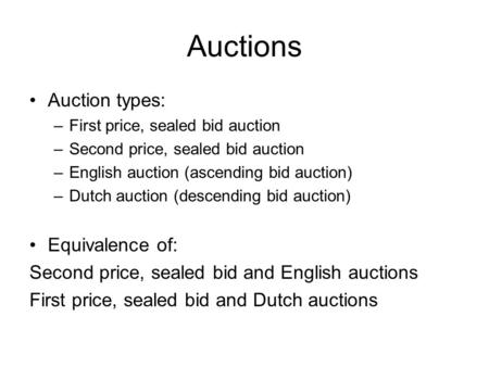 Auctions Auction types: –First price, sealed bid auction –Second price, sealed bid auction –English auction (ascending bid auction) –Dutch auction (descending.