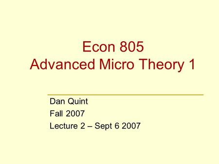 Econ 805 Advanced Micro Theory 1 Dan Quint Fall 2007 Lecture 2 – Sept 6 2007.