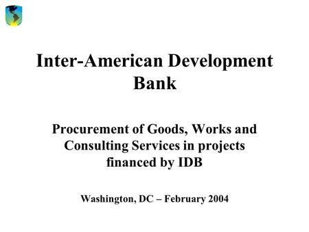 Inter-American Development Bank Procurement of Goods, Works and Consulting Services in projects financed by IDB Washington, DC – February 2004.