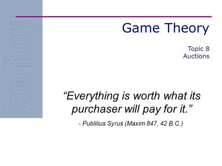 "Game Theory ""Everything is worth what its purchaser will pay for it."" - Publilius Syrus (Maxim 847, 42 B.C.) Topic 8 Auctions."