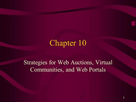 1 Chapter 10 Strategies for Web Auctions, Virtual Communities, and Web Portals.