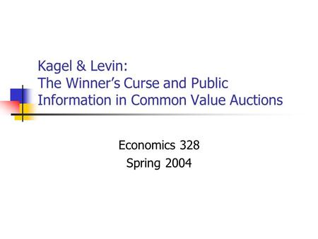 Kagel & Levin: The Winner's Curse and Public Information in Common Value Auctions Economics 328 Spring 2004.