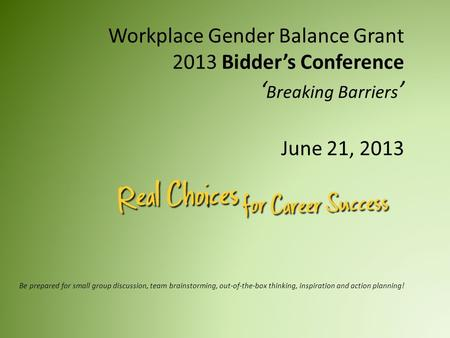 Workplace Gender Balance Grant 2013 Bidder's Conference ' Breaking Barriers ' June 21, 2013 Be prepared for small group discussion, team brainstorming,