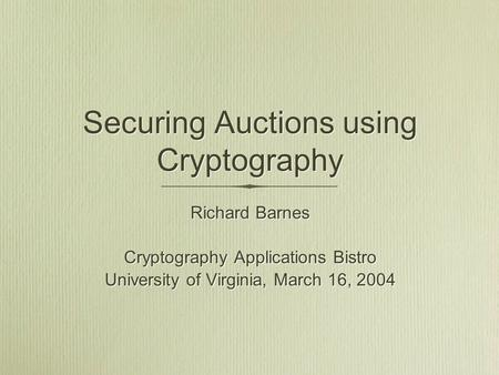Securing Auctions using Cryptography Richard Barnes Cryptography Applications Bistro University of Virginia, March 16, 2004 Richard Barnes Cryptography.