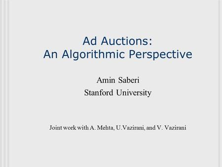 Ad Auctions: An Algorithmic Perspective Amin Saberi Stanford University Joint work with A. Mehta, U.Vazirani, and V. Vazirani.