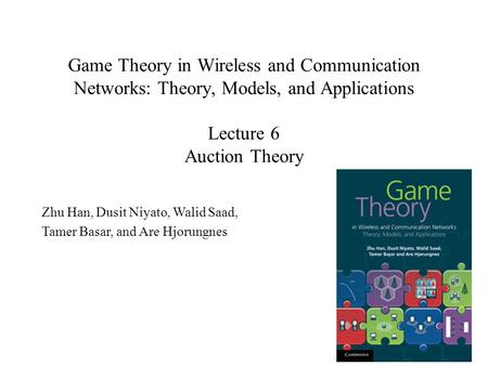 Game Theory in Wireless and Communication Networks: Theory, Models, and Applications Lecture 6 Auction Theory Zhu Han, Dusit Niyato, Walid Saad, Tamer.