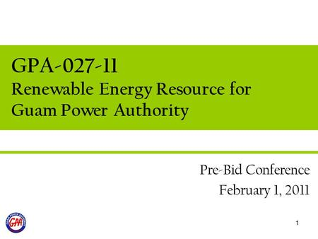 1 GPA-027-11 Renewable Energy Resource for Guam Power Authority Pre-Bid Conference February 1, 2011.