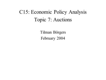 C15: Economic Policy Analysis Topic 7: Auctions Tilman Börgers February 2004.