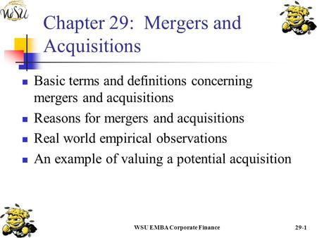WSU EMBA Corporate Finance29-1 Chapter 29: Mergers and Acquisitions Basic terms and definitions concerning mergers and acquisitions Reasons for mergers.