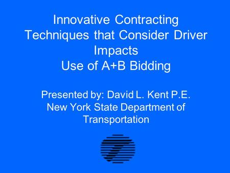 Innovative Contracting Techniques that Consider Driver Impacts Use of A+B Bidding Presented by: David L. Kent P.E. New York State Department of Transportation.