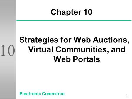 1 10 Chapter 10 Strategies for Web Auctions, Virtual Communities, and Web Portals Electronic Commerce.