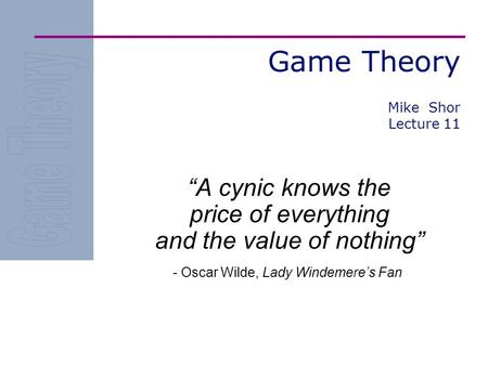 "Game Theory ""A cynic knows the price of everything and the value of nothing"" - Oscar Wilde, Lady Windemere's Fan Mike Shor Lecture 11."