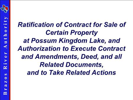 B r a z o s R i v e r A u t h o r i t y Ratification of Contract for Sale of Certain Property at Possum Kingdom Lake, and Authorization to Execute Contract.