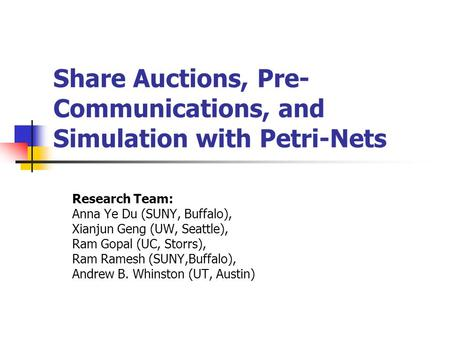 Share Auctions, Pre- Communications, and Simulation with Petri-Nets Research Team: Anna Ye Du (SUNY, Buffalo), Xianjun Geng (UW, Seattle), Ram Gopal (UC,
