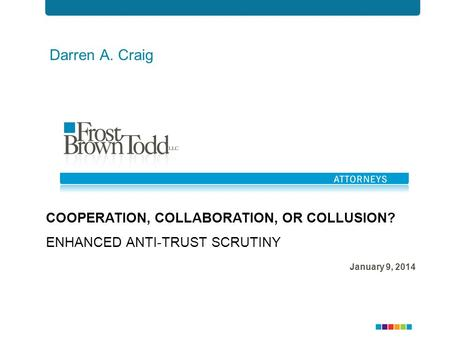 Darren A. Craig COOPERATION, COLLABORATION, OR COLLUSION? ENHANCED ANTI-TRUST SCRUTINY January 9, 2014.