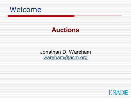 Welcome Auctions Jonathan D. Wareham wareham@acm.org.