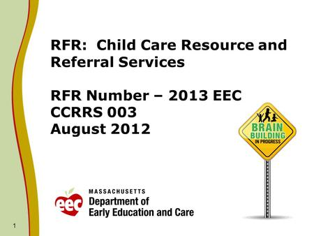 RFR: Child Care Resource and Referral Services RFR Number – 2013 EEC CCRRS 003 August 2012 1.