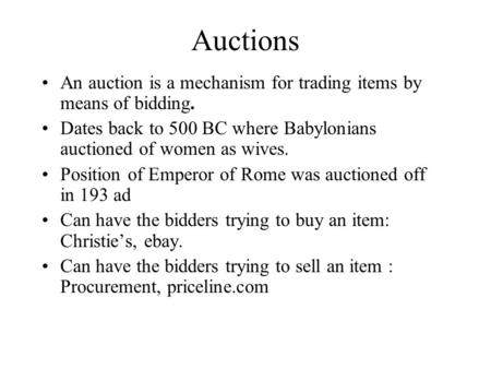 Auctions An auction is a mechanism for trading items by means of bidding. Dates back to 500 BC where Babylonians auctioned of women as wives. Position.