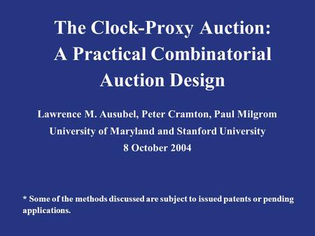 The Clock-Proxy Auction: A Practical Combinatorial Auction Design Lawrence M. Ausubel, Peter Cramton, Paul Milgrom University of Maryland and Stanford.