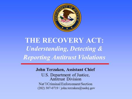1 THE RECOVERY ACT: Understanding, Detecting & Reporting Antitrust Violations John Terzaken, Assistant Chief U.S. Department of Justice, Antitrust Division.