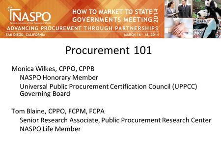 Procurement 101 Monica Wilkes, CPPO, CPPB NASPO Honorary Member Universal Public Procurement Certification Council (UPPCC) Governing Board Tom Blaine,