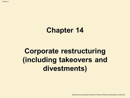 Eddie McLaney, Business Finance, 9 th Edition, © Pearson Education Limited 2012 Slide 14.1 Chapter 14 Corporate restructuring (including takeovers and.