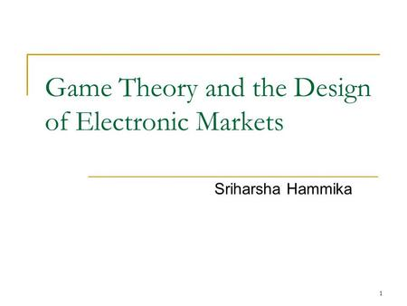 1 Game Theory and the Design of Electronic Markets Sriharsha Hammika.