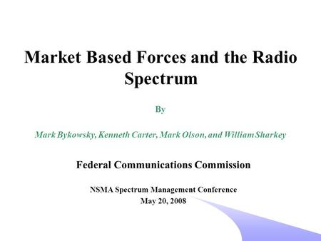 Federal Communications Commission NSMA Spectrum Management Conference May 20, 2008 Market Based Forces and the Radio Spectrum By Mark Bykowsky, Kenneth.