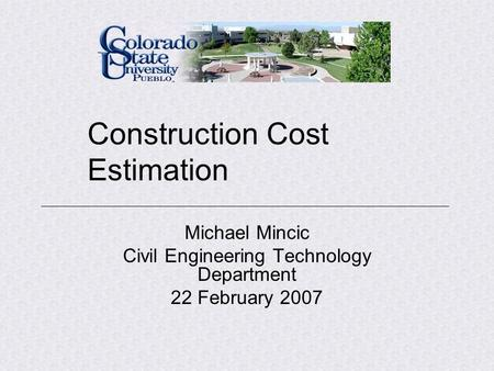 Construction Cost Estimation Michael Mincic Civil Engineering Technology Department 22 February 2007.