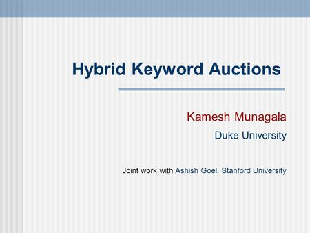 Hybrid Keyword Auctions Kamesh Munagala Duke University Joint work with Ashish Goel, Stanford University.
