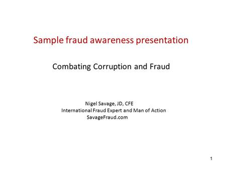 1 Sample fraud awareness presentation Combating Corruption and Fraud Nigel Savage, JD, CFE International Fraud Expert and Man of Action SavageFraud.com.