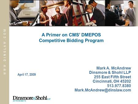 W W W. D I N S L A W. C O M April 17, 2009 A Primer on CMS' DMEPOS Competitive Bidding Program Mark A. McAndrew Dinsmore & Shohl LLP 255 East Fifth Street.