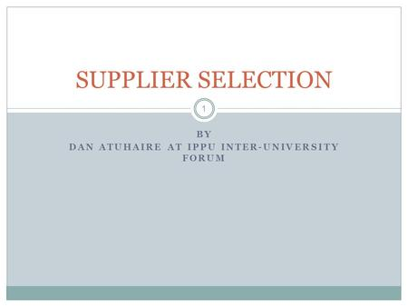 BY DAN ATUHAIRE AT IPPU INTER-UNIVERSITY FORUM 1 SUPPLIER SELECTION.